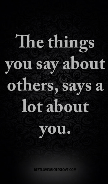 The things you say about others, says a lot about you.