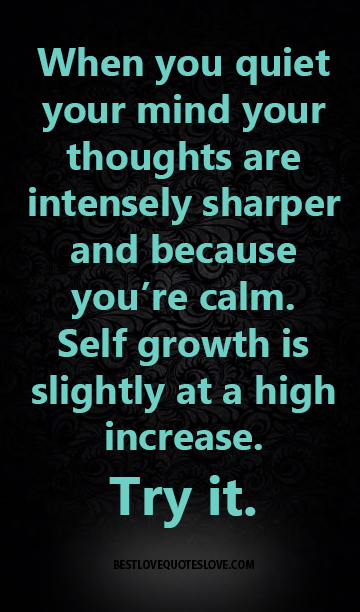 When you quiet your mind your thoughts are intensely sharper and because you're calm. Self growth is slightly at a high increase. Try it.