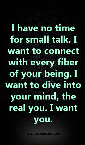 I have no time for small talk. I want to connect with every fiber of your being. I want to dive into your mind, the real you. I want you.
