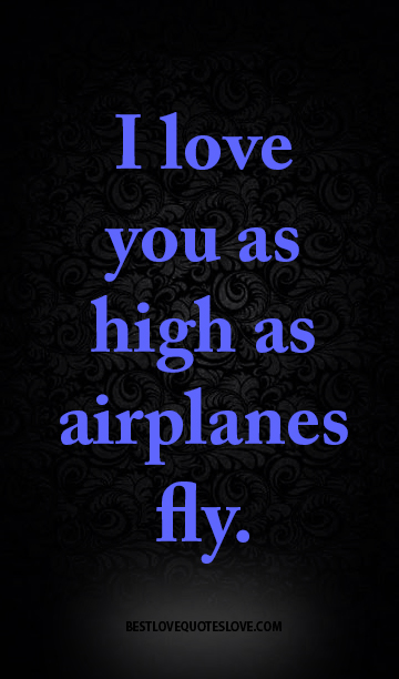 I love you as high as airplanes fly.