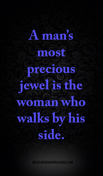 A man's most precious jewel is the woman who walks by his side.