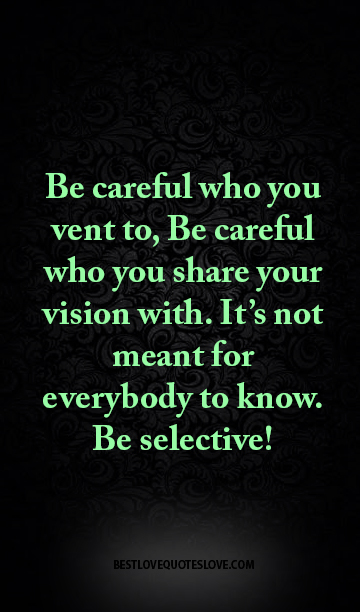 Be careful who you vent to, Be careful who you share your vision with. It's not meant for everybody to know. Be selective!