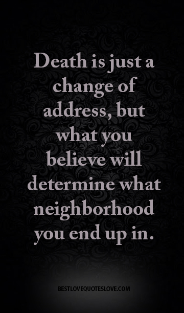 Death is just a change of address, but what you believe will determine what neighborhood you end up in.