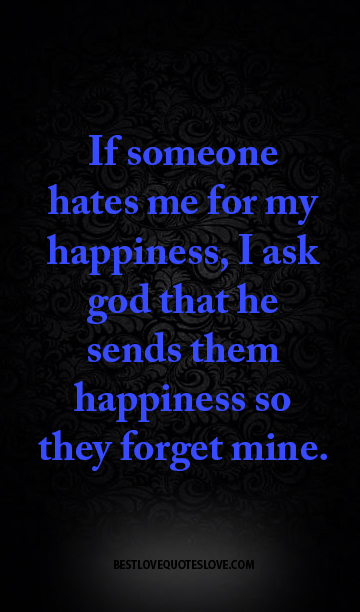If someone hates me for my happiness, I ask god that he sends them happiness so they forget mine.