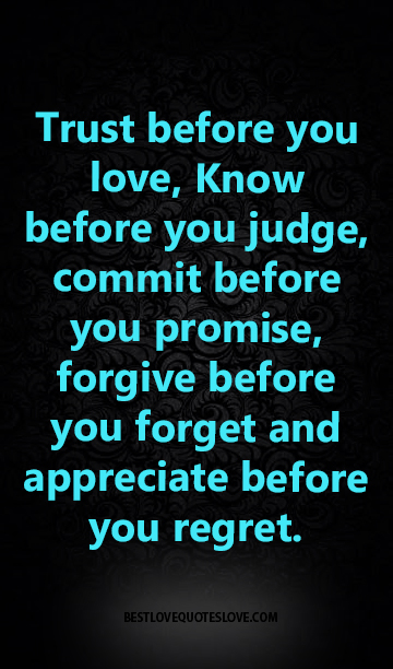 Trust before you love, Know before you judge, commit before you promise, forgive before you forget and appreciate before you regret.