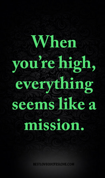 When you're high, everything seems like a mission.
