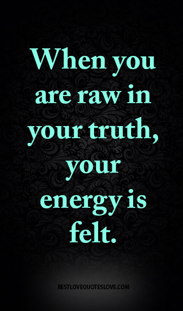 When you are raw in your truth, your energy is felt.