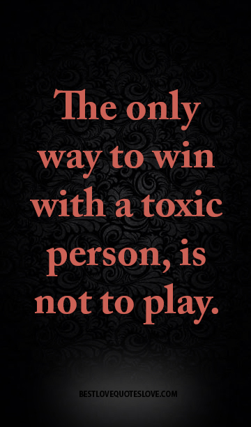 The only way to win with a toxic person, is not to play.