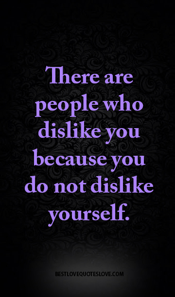 There are people who dislike you because you do not dislike yourself.