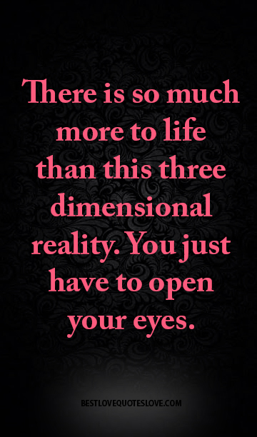 There is so much more to life than this three dimensional reality. you just have to open your eyes.