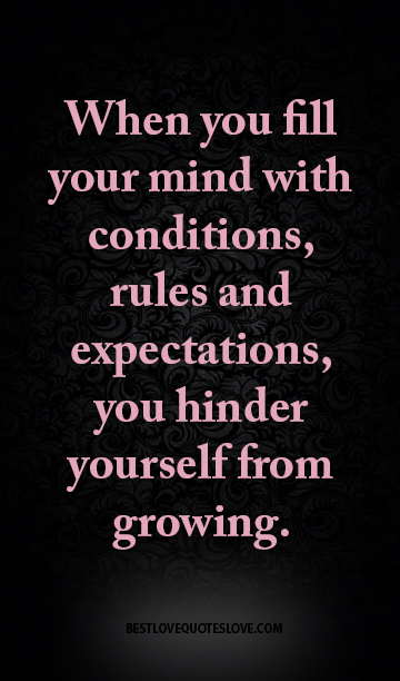 When you fill your mind with conditions, rules and expectations, you hinder yourself from growing.
