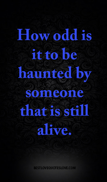 How odd is it to be haunted by someone that is still alive.