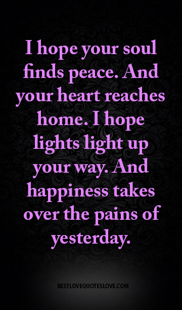 I hope your soul finds peace. And your heart reaches home. I hope lights light up your way. And happiness takes over the pains of yesterday.