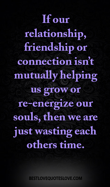 If our relationship, friendship or connection isn't mutually helping us grow or re-energize our souls, then we are just wasting each others time.