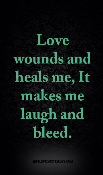 Love wounds and heals me, It makes me laugh and bleed.