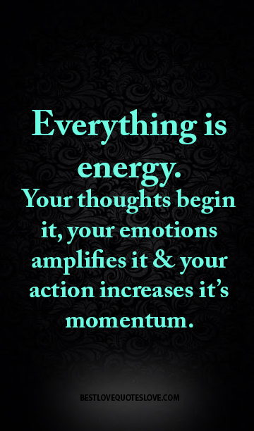 Everything is energy. Your thoughts begin it, your emotions amplifies it & your action increases it's momentum.