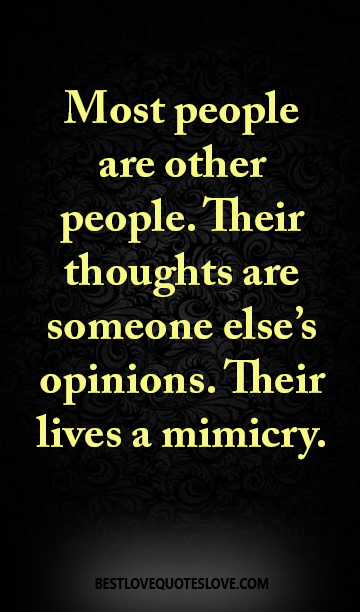 Most people are other people. Their thoughts are someone else's opinions. Their lives a mimicry.