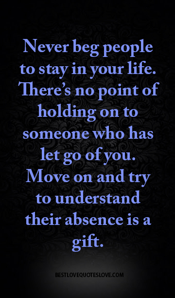 Never beg people to stay in your life. There's no point of holding on to someone who has let go of you. Move on and try to understand their absence is a gift.