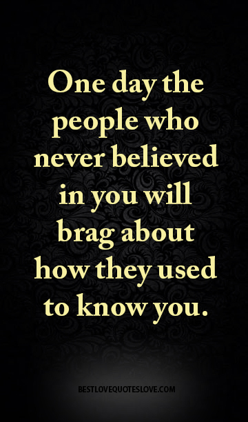 One day the people who never believed in you will brag about how they used to know you.