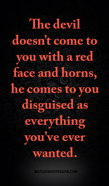 The devil doesn't come to you with a red face and horns, he comes to you disguised as everything you've ever wanted.