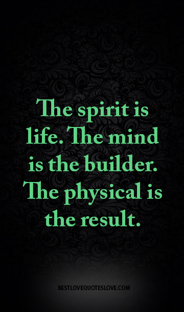 The spirit is life. The mind is the builder. The physical is the result.