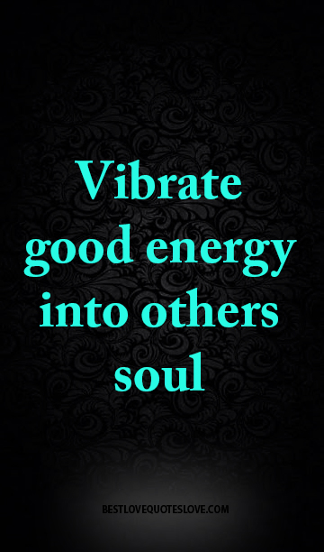 Vibrate good energy into others soul