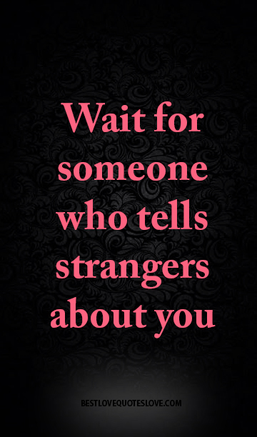Wait for someone who tells strangers about you