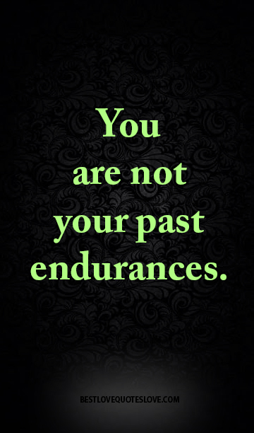 You are not your past endurances.