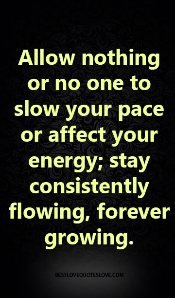 Allow nothing or no one to slow your pace or affect your energy; stay consistently flowing, forever growing.