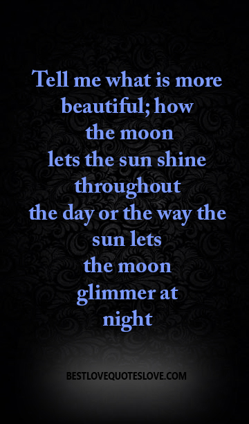 Tell me what is more beautiful; how the moon lets the sun shine throughout the day or the way the sun lets the moon glimmer at night