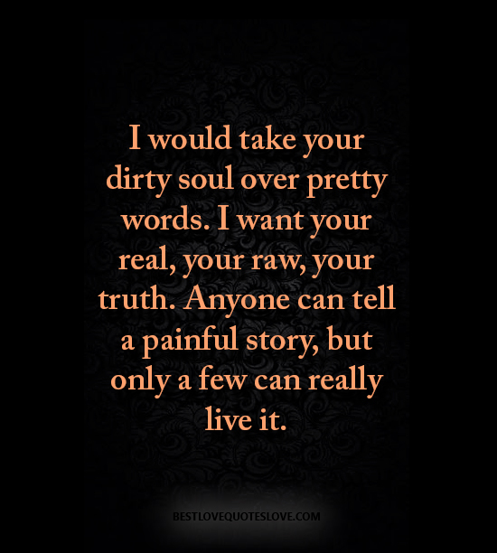 I would take your dirty soul over pretty words. I want your real, your raw, your truth. Anyone can tell a painful story, but only a few can really live it.