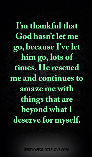 I'm thankful that God hasn't let me go, because I've let him go, lots of times. He rescued me and continues to amaze me with things that are beyond what I deserve for myself.