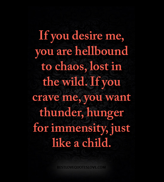 If you desire me, you are hellbound to chaos, lost in the wild. If you crave me, you want thunder, hunger for immensity, just like a child.