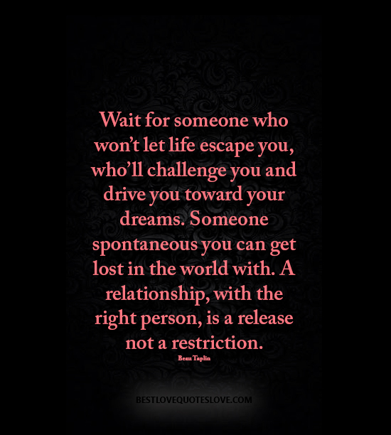 Wait for someone who won't let life escape you, who'll challenge you and drive you toward your dreams. Someone spontaneous you can get lost in the world with. A relationship, with the right person