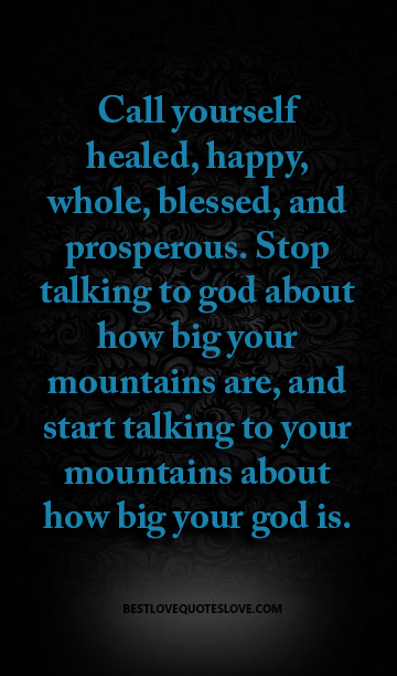Call yourself healed, happy, whole, blessed, and prosperous. Stop talking to god about how big your mountains are, and start talking to your mountains about how big your god is.