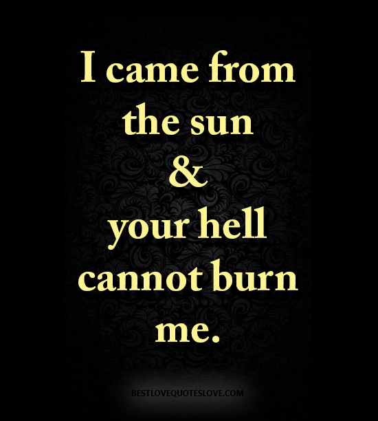 I came from the sun & your hell cannot burn me.