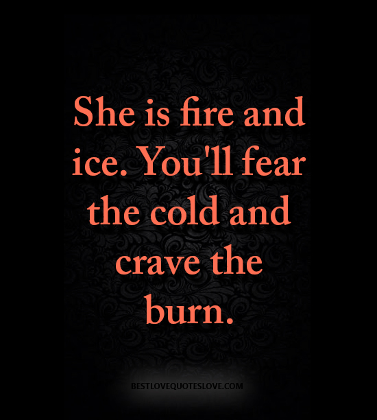 She is fire and ice. You'll fear the cold and crave the burn.