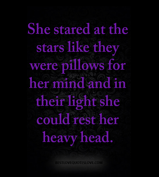 She stared at the stars like they were pillows for her mind and in their light she could rest her heavy head.