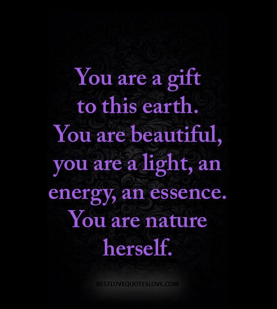 You are a gift to this earth. You are beautiful, you are a light, an energy, an essence. You are nature herself.