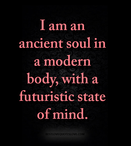 I am an ancient soul in a modern body, with a futuristic state of mind.
