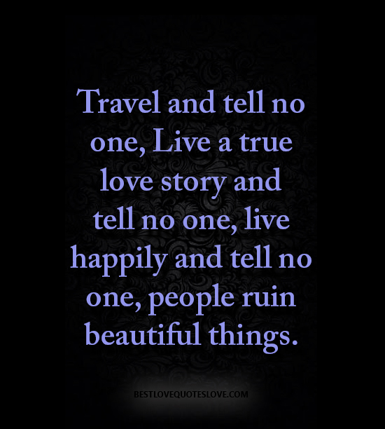 Travel and tell no one, Live a true love story and tell no one, live happily and tell no one, people ruin beautiful things.