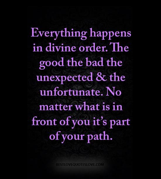 Everything happens in divine order. The good the bad the unexpected & the unfortunate. No matter what is in front of you it's part of your path.