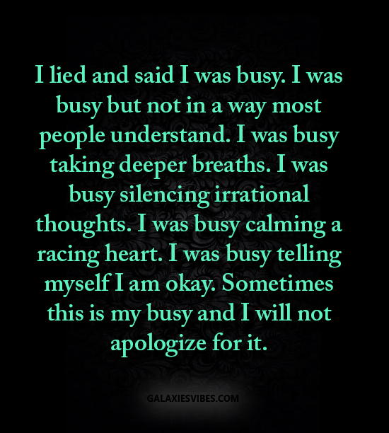 I lied and said I was busy. I was busy but not in a way most people understand. I was busy taking deeper breaths. I was busy silencing irrational thoughts. I was busy calming a racing heart.