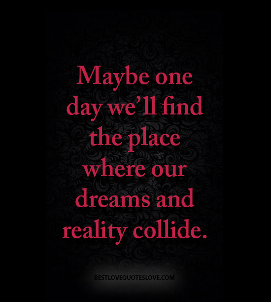 Maybe one day we'll find the place where our dreams and reality collide.