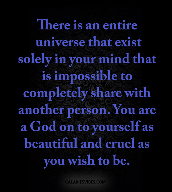 There is an entire universe that exist solely in your mind that is impossible to completely share with another person. You are a God on to yourself as beautiful and cruel as you wish to be.
