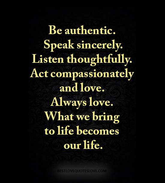 Be authentic. Speak sincerely. Listen thoughtfully. Act compassionately and love. Always love. What we bring to life becomes our life.