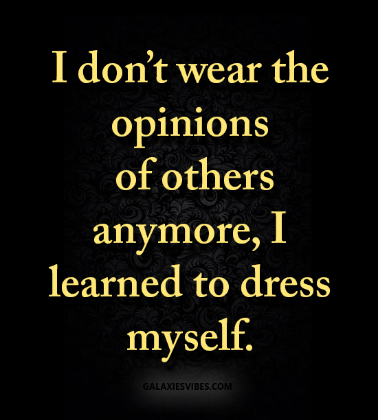 I don't wear the opinions of others anymore, I learned to dress myself.