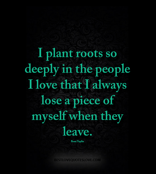 I plant roots so deeply in the people I love that I always lose a piece of myself when they leave.