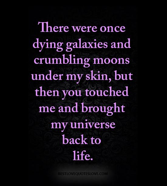There were once dying galaxies and crumbling moons under my skin, but then you touched me and brought my universe back to life.