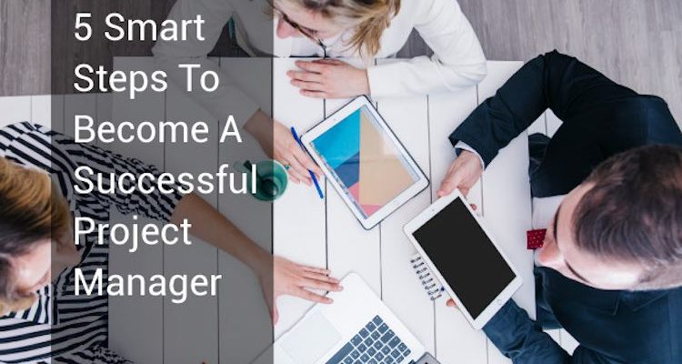 5 Smart Steps To Become A Project Manager